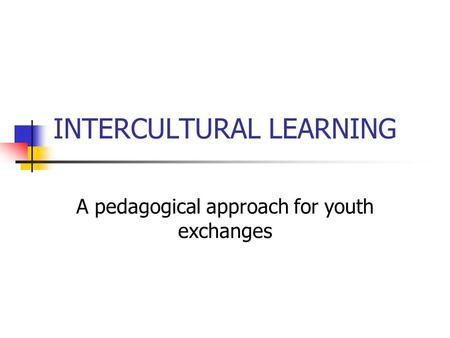 INTERCULTURAL LEARNING A pedagogical approach for youth exchanges.
