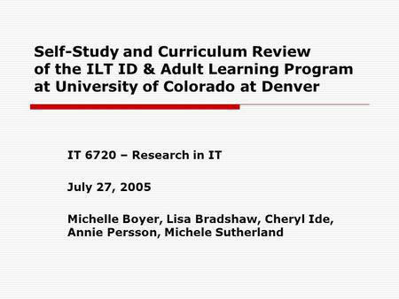 Self-Study and Curriculum Review of the ILT ID & Adult Learning Program at University of Colorado at Denver IT 6720 – Research in IT July 27, 2005 Michelle.