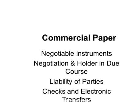 Commercial Paper Negotiable Instruments Negotiation & Holder in Due Course Liability of Parties Checks and Electronic Transfers © 2007 The McGraw-Hill.