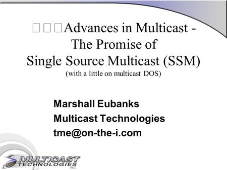 Advances in Multicast - The Promise of Single Source Multicast (SSM) (with a little on multicast DOS) Marshall Eubanks Multicast Technologies