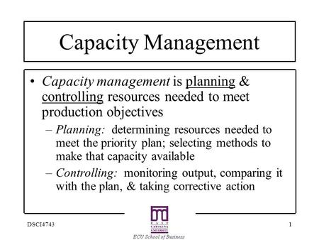 11DSCI4743 Capacity Management Capacity management is planning & controlling resources needed to meet production objectives –Planning: determining resources.