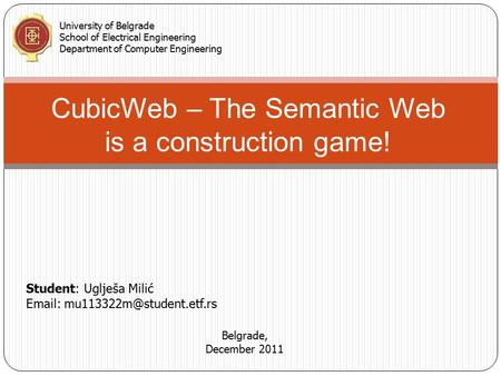 CubicWeb – The Semantic Web is a construction game! Student: Uglješa Milić   University of Belgrade School of Electrical.