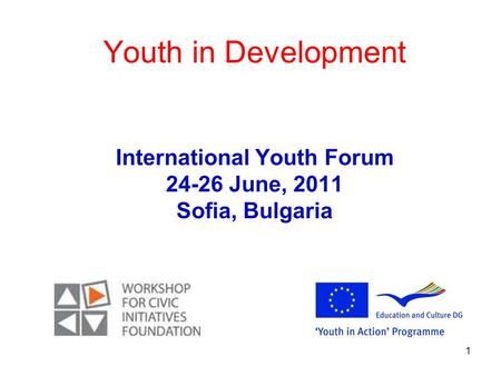 1 Youth in Development International Youth Forum 24-26 June, 2011 Sofia, Bulgaria.