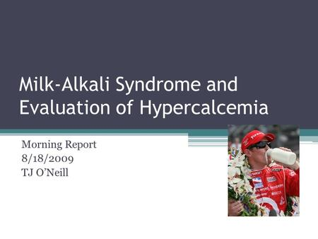 Milk-Alkali Syndrome and Evaluation of Hypercalcemia Morning Report 8/18/2009 TJ O'Neill.