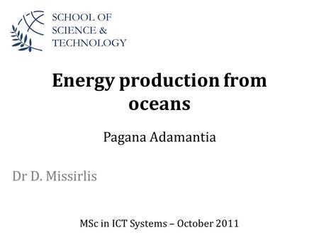 Energy production from oceans Dr D. Missirlis SCHOOL OF SCIENCE & TECHNOLOGY Pagana Adamantia MSc in ICT Systems – October 2011.