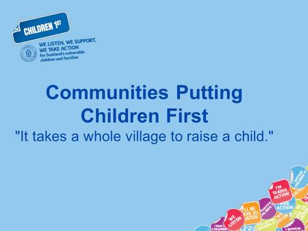 Communities Putting Children First It takes a whole village to raise a child.
