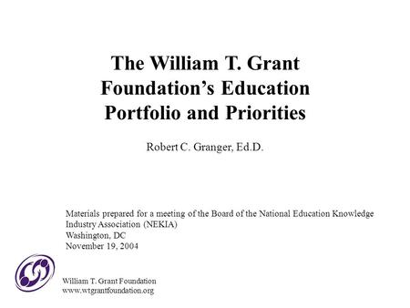 The William T. Grant Foundation's Education Portfolio and Priorities Robert C. Granger, Ed.D. Materials prepared for a meeting of the Board of the National.