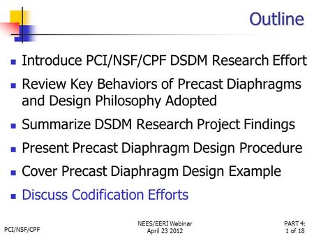 PCI/NSF/CPF PART 4: 1 of 18 NEES/EERI Webinar April 23 2012 Outline Introduce PCI/NSF/CPF DSDM Research Effort Review Key Behaviors of Precast Diaphragms.