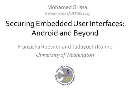 Securing Embedded User Interfaces: Android and Beyond Franziska Roesner and Tadayoshi Kohno University of Washington Mohamed Grissa A presentation of USENIX.