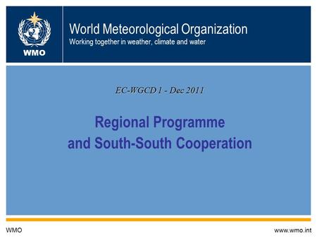 World Meteorological Organization Working together in weather, climate and water EC-WGCD 1 - Dec 2011 Regional Programme and South-South Cooperation WMOwww.wmo.int.