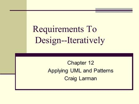 Requirements To Design--Iteratively Chapter 12 Applying UML and Patterns Craig Larman.
