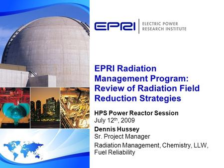 EPRI Radiation Management Program: Review of Radiation Field Reduction Strategies HPS Power Reactor Session July 12 th, 2009 Dennis Hussey Sr. Project.