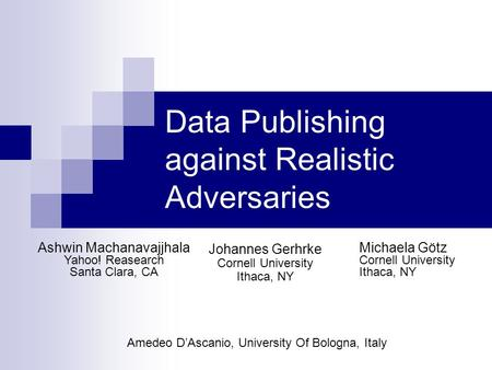Data Publishing against Realistic Adversaries Johannes Gerhrke Cornell University Ithaca, NY Michaela Götz Cornell University Ithaca, NY Ashwin Machanavajjhala.