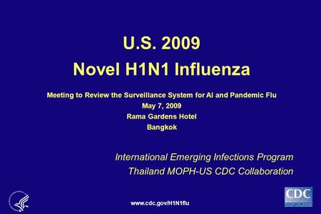 Www.cdc.gov/H1N1flu U.S. 2009 Novel H1N1 Influenza Meeting to Review the Surveillance System for AI and Pandemic Flu May 7, 2009 Rama Gardens Hotel Bangkok.