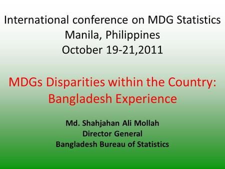 International conference on MDG Statistics Manila, Philippines October 19-21,2011 MDGs Disparities within the Country: Bangladesh Experience Md. Shahjahan.