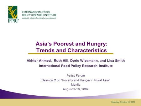 Saturday, October 10, 2015 Asia's Poorest and Hungry: Trends and Characteristics Akhter Ahmed, Ruth Hill, Doris Wiesmann, and Lisa Smith International.