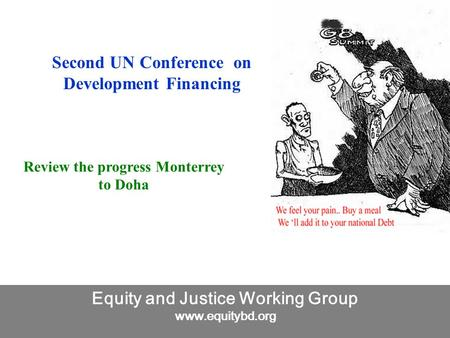 Equity and Justice Working Group www.equitybd.org Second UN Conference on Development Financing Review the progress Monterrey to Doha.