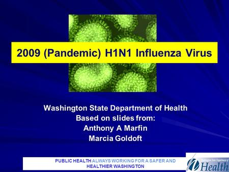 PUBLIC HEALTH ALWAYS WORKING FOR A SAFER AND HEALTHIER WASHINGTON 2009 (Pandemic) H1N1 Influenza Virus Washington State Department of Health Based on slides.