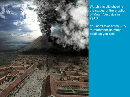  starter activity Describe the picture or source here. Watch this clip showing the stages of the eruption of Mount Vesuvius in 79AD You can't take notes.