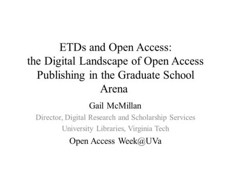 ETDs and Open Access: the Digital Landscape of Open Access Publishing in the Graduate School Arena Gail McMillan Director, Digital Research and Scholarship.