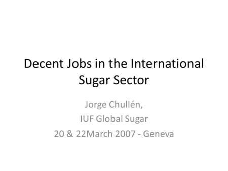 Decent Jobs in the International Sugar Sector Jorge Chullén, IUF Global Sugar 20 & 22March 2007 - Geneva.