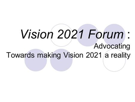 Vision 2021 Forum : Advocating Towards making Vision 2021 a reality.