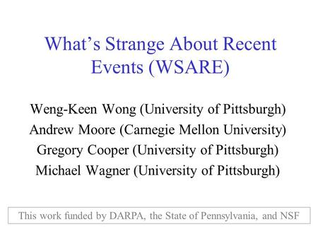What's Strange About Recent Events (WSARE) Weng-Keen Wong (University of Pittsburgh) Andrew Moore (Carnegie Mellon University) Gregory Cooper (University.