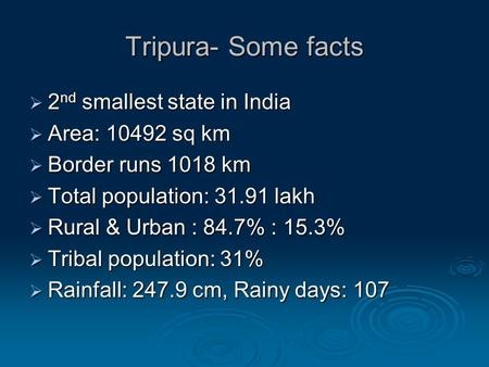 Tripura- Some facts  2 nd smallest state in India  Area: 10492 sq km  Border runs 1018 km  Total population: 31.91 lakh  Rural & Urban : 84.7% : 15.3%