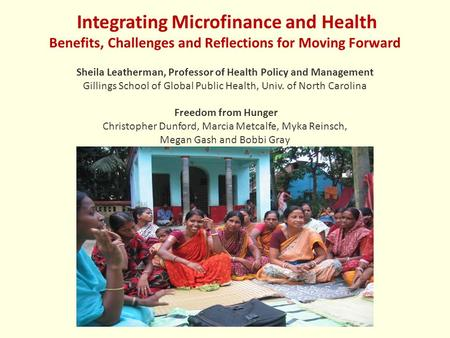 Integrating Microfinance and Health Benefits, Challenges and Reflections for Moving Forward Sheila Leatherman, Professor of Health Policy and Management.