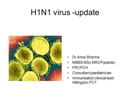 H1N1 virus -update Dr Anna Sharma MBBS MSc MRCP(paeds) FRCPCH Consultant paediatrician Immunisation clinical lead- Hillingdon PCT.