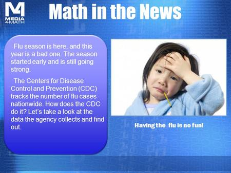 Math in the News Having the flu is no fun! Flu season is here, and this year is a bad one. The season started early and is still going strong. The Centers.
