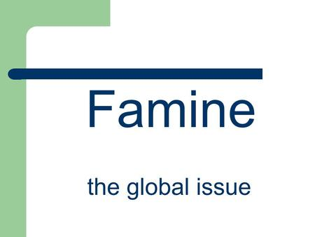 Famine the global issue. Introduction Famine is the problem of everyone. Famine – the global issue.