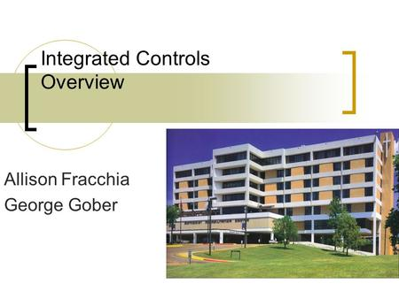 Integrated Controls Overview Allison Fracchia George Gober.