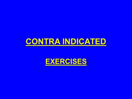 CONTRA INDICATED EXERCISES. DEFINITION: EXERCISES THAT ARE NOT RECOMMENDED BECAUSE THEY CARRY A HIGH RISK OF INJURY IN THE SHORT OR LONG TERM. THE RISKS.