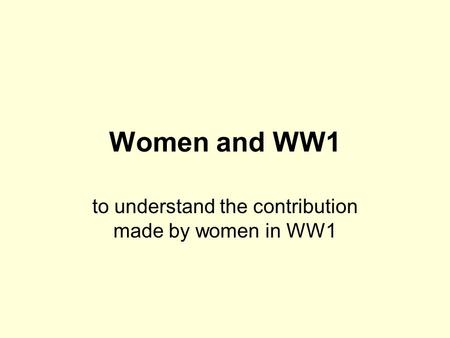 Women and WW1 to understand the contribution made by women in WW1.
