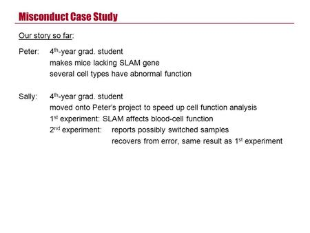 Misconduct Case Study Our story so far: Peter:4 th -year grad. student makes mice lacking SLAM gene several cell types have abnormal function Sally:4 th.