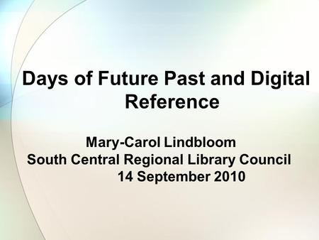 Days of Future Past and Digital Reference Mary-Carol Lindbloom South Central Regional Library Council 14 September 2010.