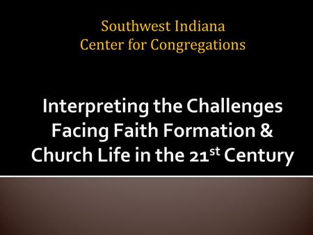 Southwest Indiana Center for Congregations. As individuals.... 1. Name 2-3 things that you believe are having an impact on your community/world now,