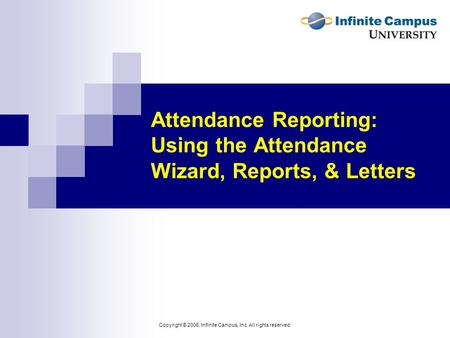 Copyright © 2006, Infinite Campus, Inc. All rights reserved. Attendance Reporting: Using the Attendance Wizard, Reports, & Letters.