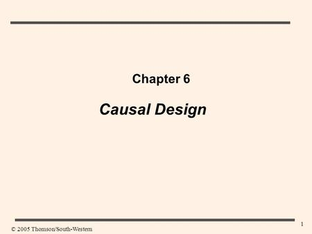 1 Chapter 6 Causal Design © 2005 Thomson/South-Western.