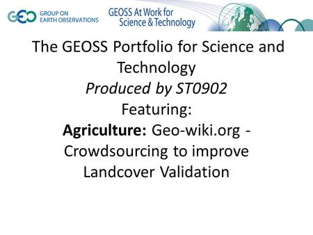 The GEOSS Portfolio for Science and Technology Produced by ST0902 Featuring: Agriculture: Geo-wiki.org - Crowdsourcing to improve Landcover Validation.