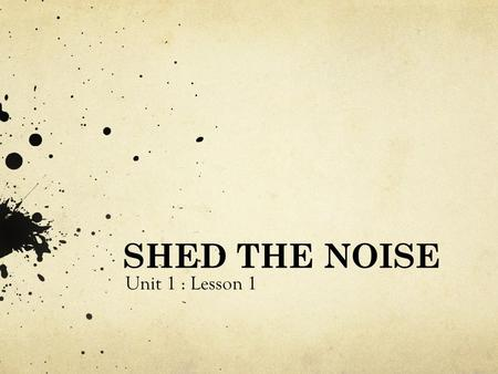 SHED THE NOISE Unit 1 : Lesson 1. The first step in any life decision is to identify 'the noise' in your life and to begin to figure out how to shed the.