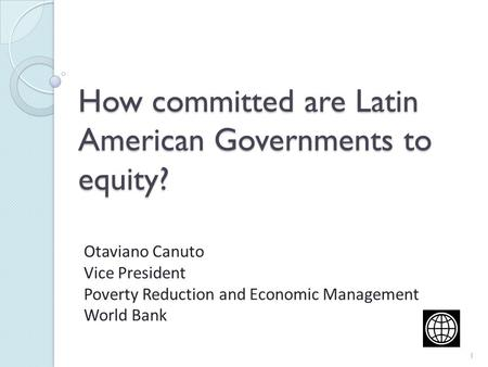 How committed are Latin American Governments to equity? Otaviano Canuto Vice President Poverty Reduction and Economic Management World Bank 1.