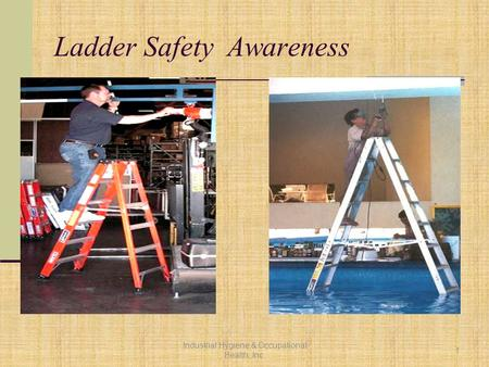 Ladder Safety Awareness Industrial Hygiene & Occupational Health, Inc. 1.