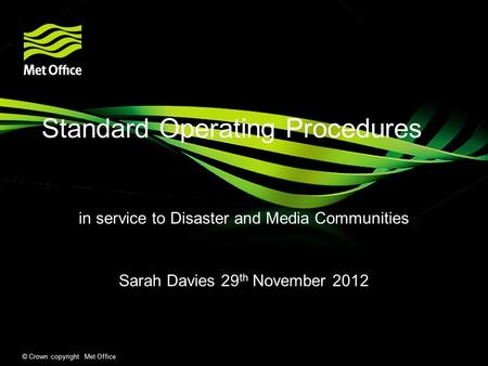 © Crown copyright Met Office Standard Operating Procedures in service to Disaster and Media Communities Sarah Davies 29 th November 2012.