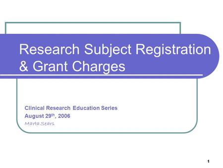1 Research Subject Registration & Grant Charges Clinical Research Education Series August 29 th, 2006 Marta Sears.