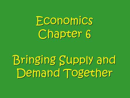 Economics Chapter 6 Bringing Supply and Demand Together.