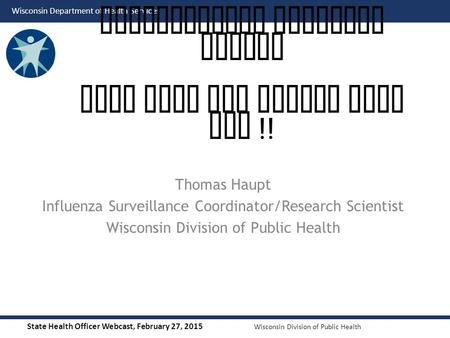 State Health Officer Webcast, February 27, 2015 Wisconsin Division of Public Health Wisconsin Department of Health Services Thomas Haupt Influenza Surveillance.