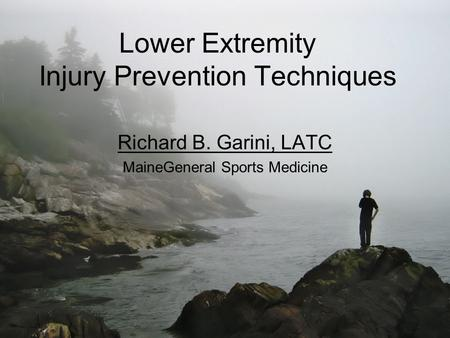 Lower Extremity Injury Prevention Techniques Richard B. Garini, LATC MaineGeneral Sports Medicine.