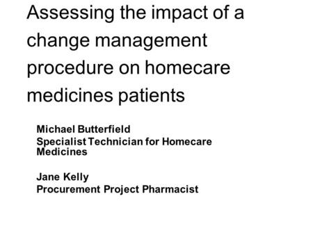 Assessing the impact of a change management procedure on homecare medicines patients Michael Butterfield Specialist Technician for Homecare Medicines Jane.